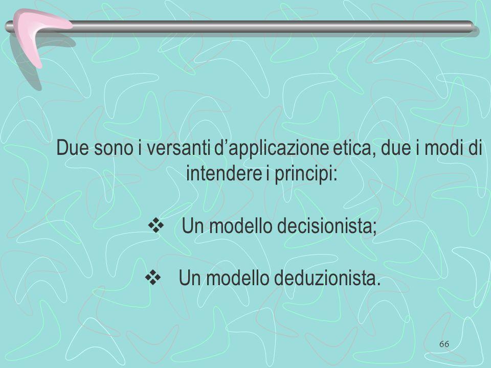 66 Due sono i versanti dapplicazione etica, due i modi di intendere i principi: Un modello decisionista; Un modello deduzionista.