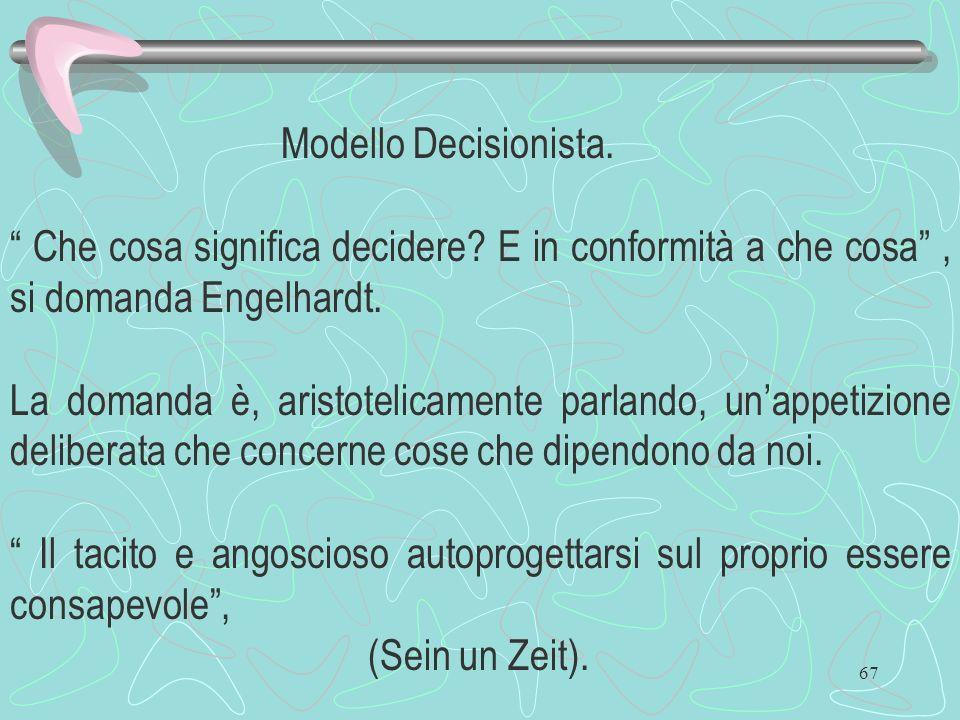 67 Modello Decisionista. Che cosa significa decidere? E in conformità a che cosa, si domanda Engelhardt. La domanda è, aristotelicamente parlando, una