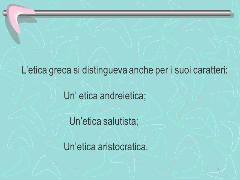 7 Letica greca si distingueva anche per i suoi caratteri: Un etica andreietica; Unetica salutista; Unetica aristocratica.