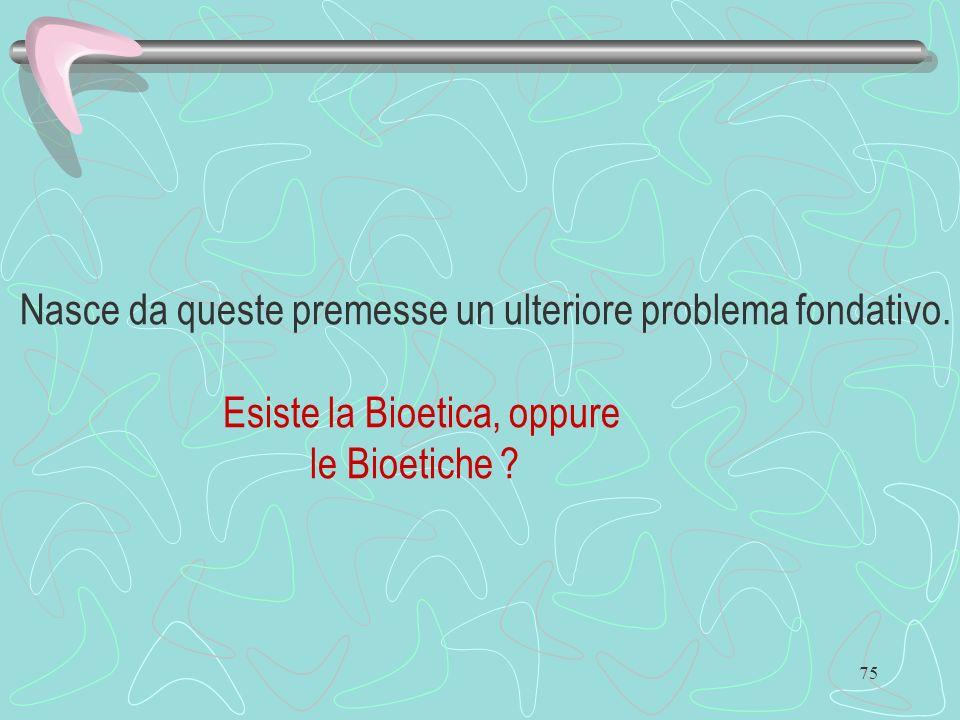 75 Nasce da queste premesse un ulteriore problema fondativo. Esiste la Bioetica, oppure le Bioetiche ?