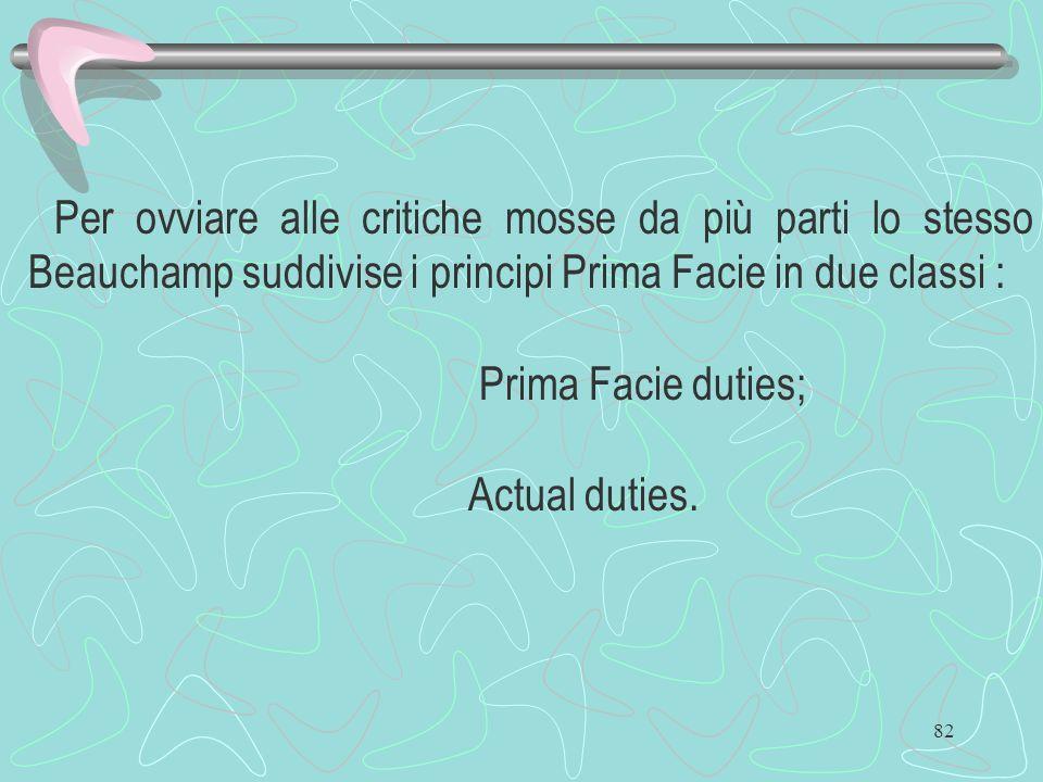 82 Per ovviare alle critiche mosse da più parti lo stesso Beauchamp suddivise i principi Prima Facie in due classi : Prima Facie duties; Actual duties