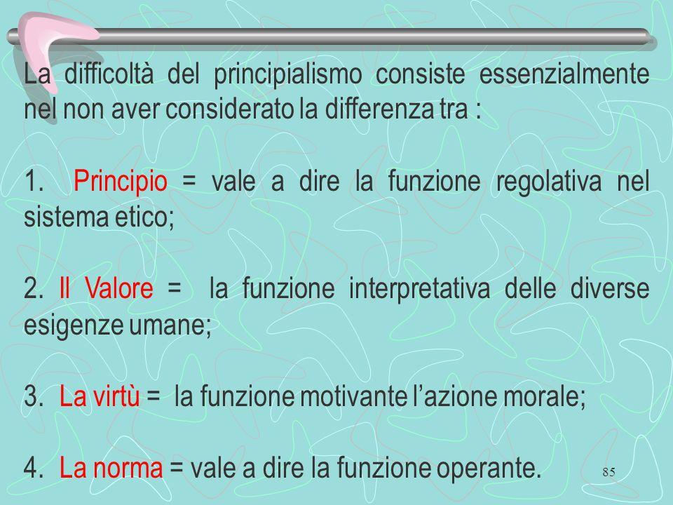 85 La difficoltà del principialismo consiste essenzialmente nel non aver considerato la differenza tra : 1. Principio = vale a dire la funzione regola