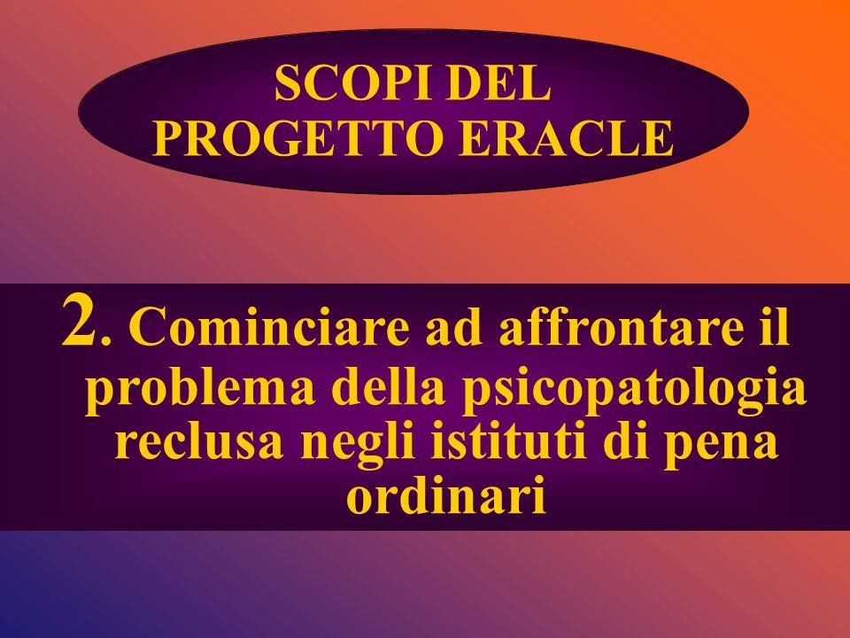 2. Cominciare ad affrontare il problema della psicopatologia reclusa negli istituti di pena ordinari SCOPI DEL PROGETTO ERACLE