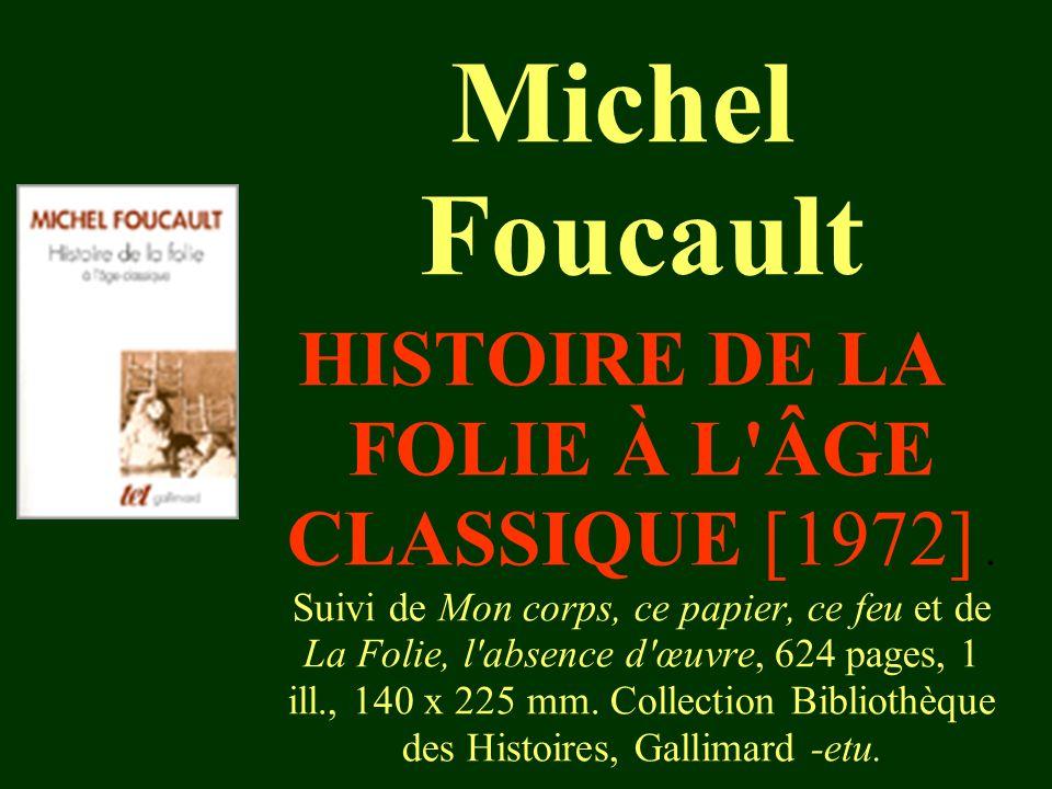 HISTOIRE DE LA FOLIE À L'ÂGE CLASSIQUE [1972]. Suivi de Mon corps, ce papier, ce feu et de La Folie, l'absence d'œuvre, 624 pages, 1 ill., 140 x 225 m