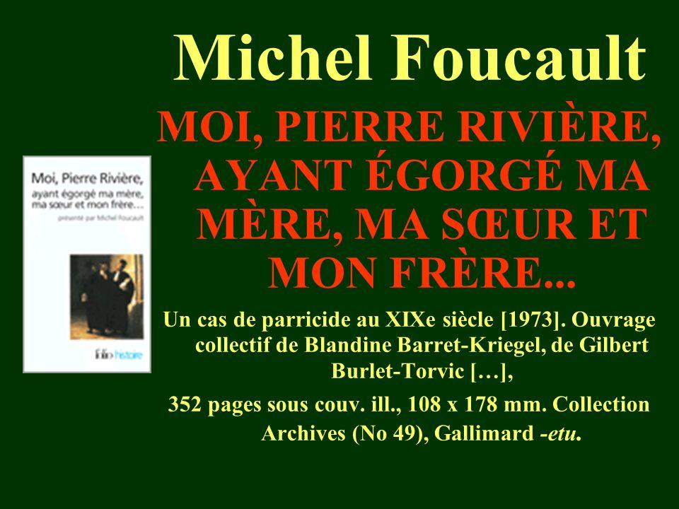 Michel Foucault MOI, PIERRE RIVIÈRE, AYANT ÉGORGÉ MA MÈRE, MA SŒUR ET MON FRÈRE... Un cas de parricide au XIXe siècle [1973]. Ouvrage collectif de Bla