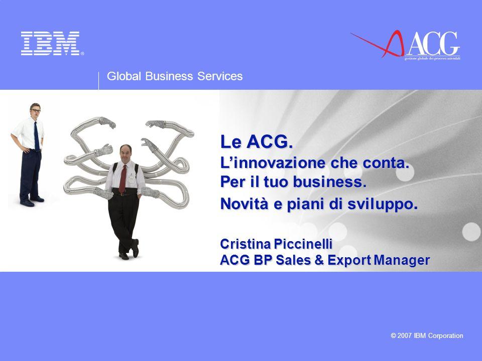 Global Business Services © 2007 IBM Corporation Le ACG. Linnovazione che conta. Per il tuo business. Novità e piani di sviluppo. Cristina Piccinelli A