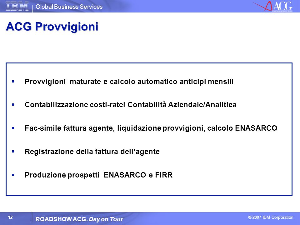 Global Business Services © 2007 IBM Corporation 12 ROADSHOW ACG. Day on Tour ACG Provvigioni Provvigioni maturate e calcolo automatico anticipi mensil