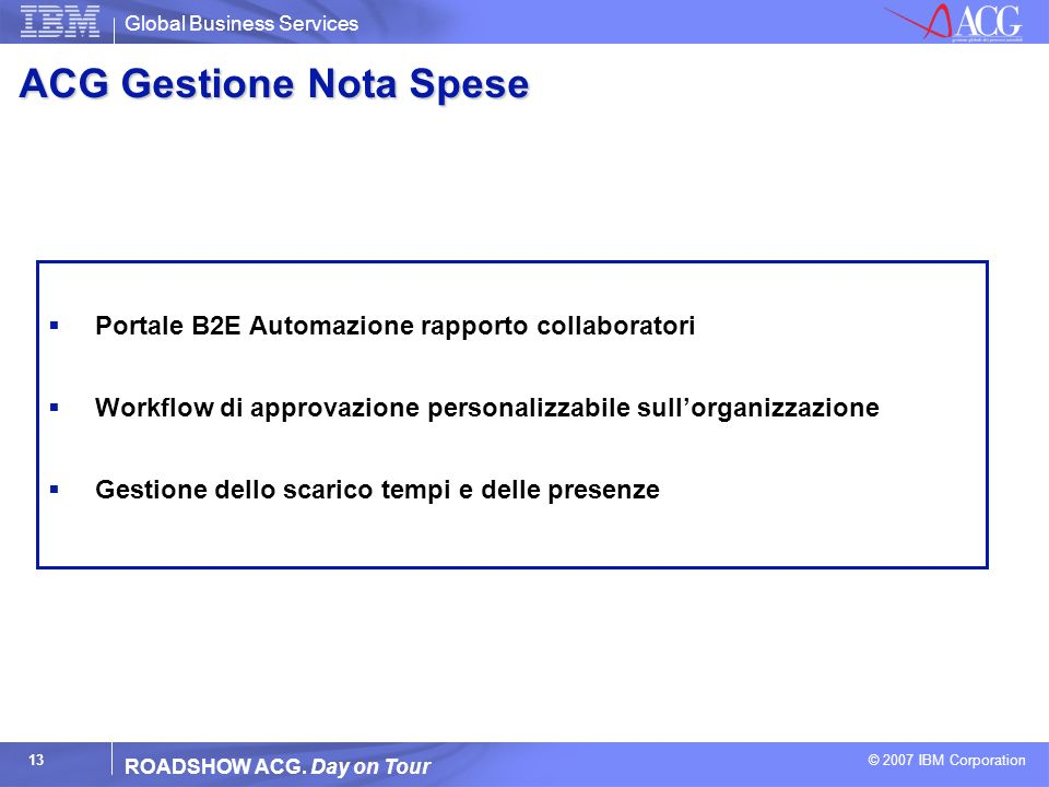 Global Business Services © 2007 IBM Corporation 13 ROADSHOW ACG. Day on Tour ACG Gestione Nota Spese Portale B2E Automazione rapporto collaboratori Wo