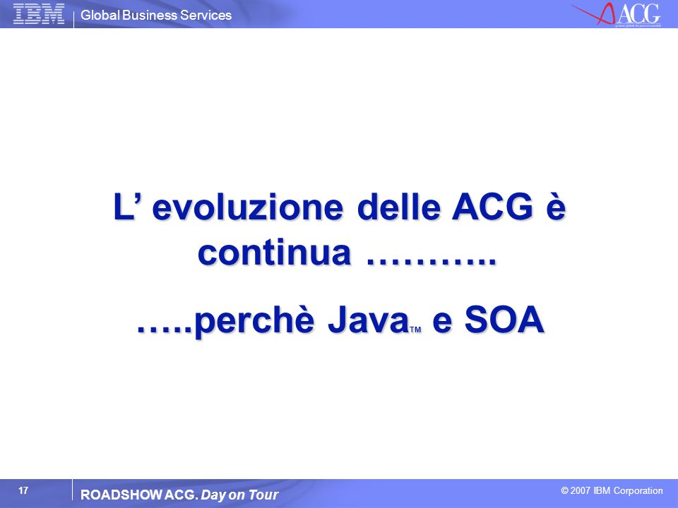 Global Business Services © 2007 IBM Corporation 17 ROADSHOW ACG. Day on Tour L evoluzione delle ACG è continua ……….. …..perchè Java TM e SOA