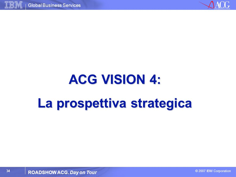 Global Business Services © 2007 IBM Corporation 34 ROADSHOW ACG. Day on Tour ACG VISION 4: La prospettiva strategica