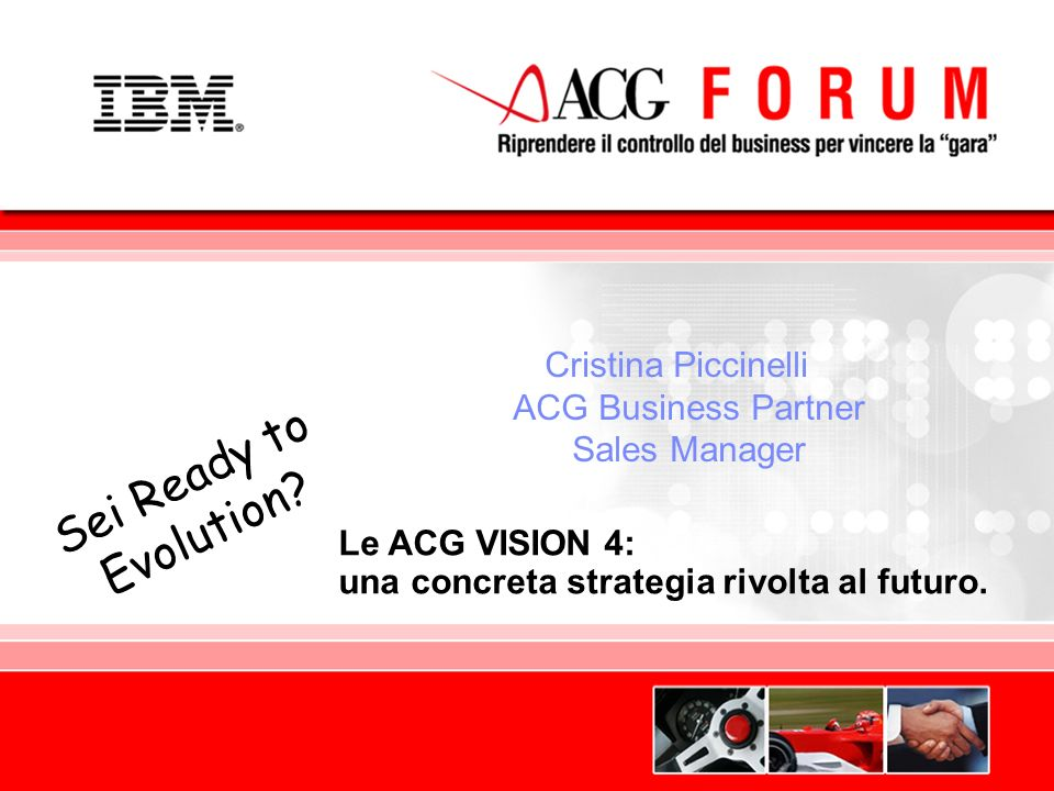 Global Business Services Le ACG VISION 4: una concreta strategia rivolta al futuro. Sei Ready to Evolution? Cristina Piccinelli ACG Business Partner S