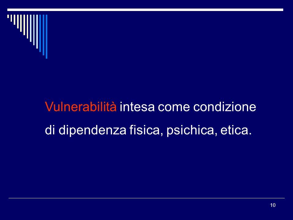 10 Vulnerabilità intesa come condizione di dipendenza fisica, psichica, etica.