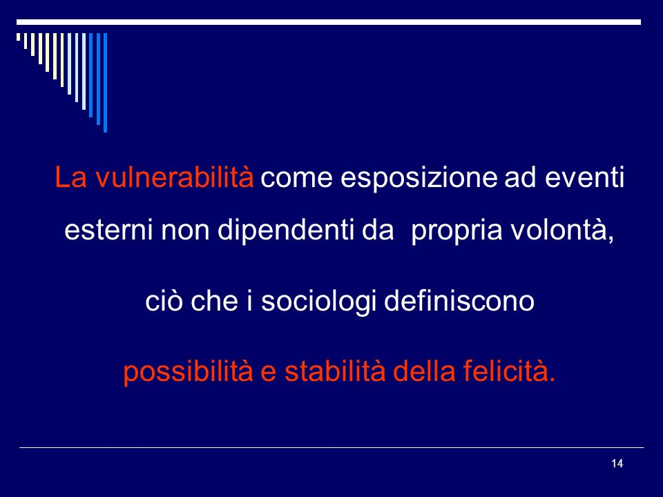14 La vulnerabilità come esposizione ad eventi esterni non dipendenti da propria volontà, ciò che i sociologi definiscono possibilità e stabilità della felicità.