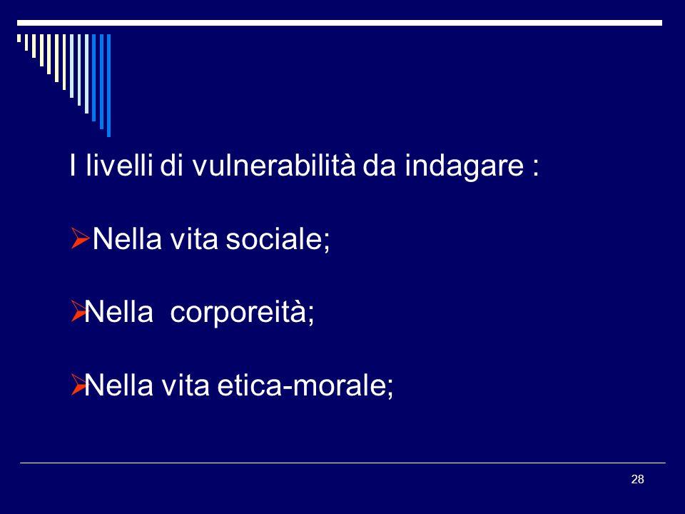 28 I livelli di vulnerabilità da indagare : Nella vita sociale; Nella corporeità; Nella vita etica-morale;