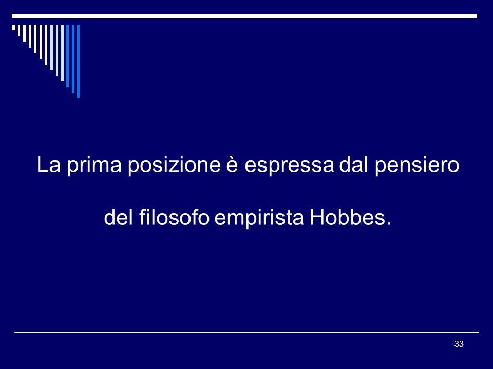 33 La prima posizione è espressa dal pensiero del filosofo empirista Hobbes.