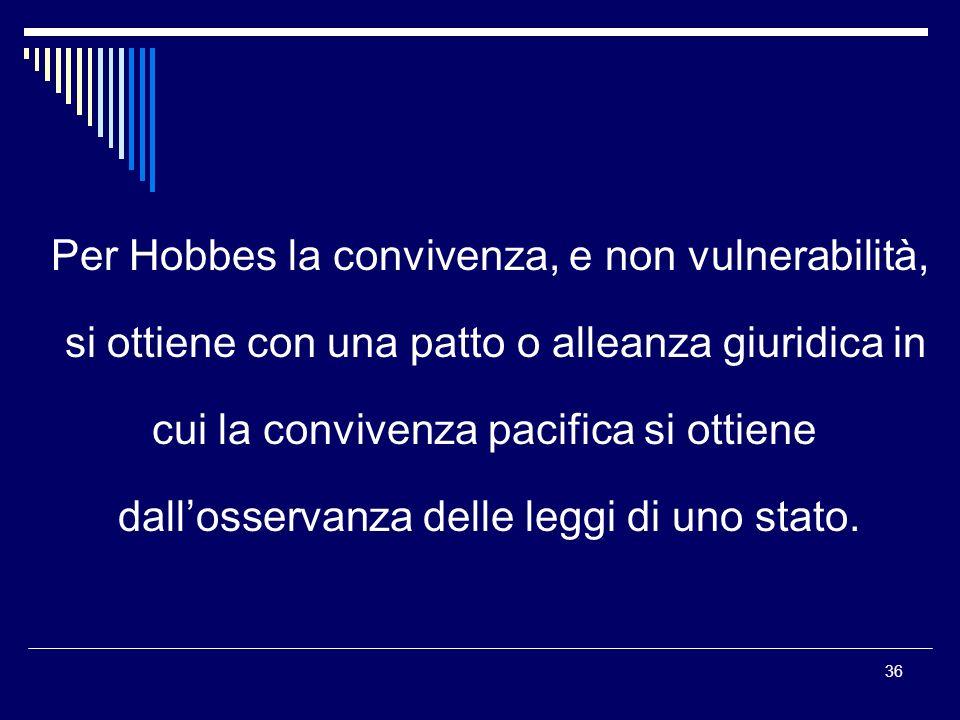 36 Per Hobbes la convivenza, e non vulnerabilità, si ottiene con una patto o alleanza giuridica in cui la convivenza pacifica si ottiene dallosservanza delle leggi di uno stato.