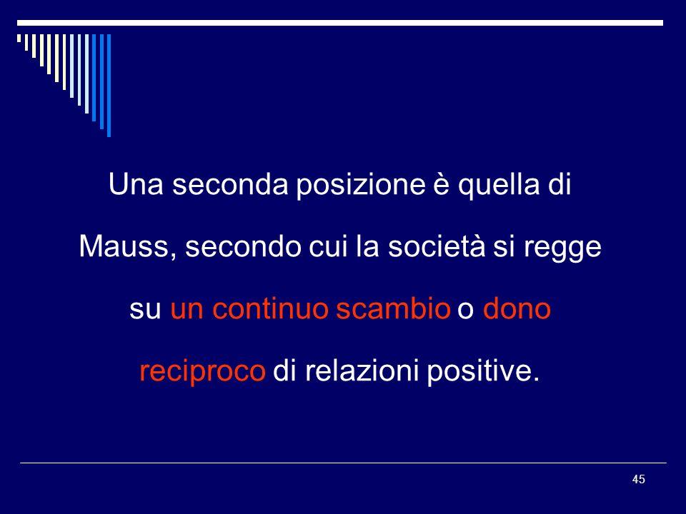45 Una seconda posizione è quella di Mauss, secondo cui la società si regge su un continuo scambio o dono reciproco di relazioni positive.