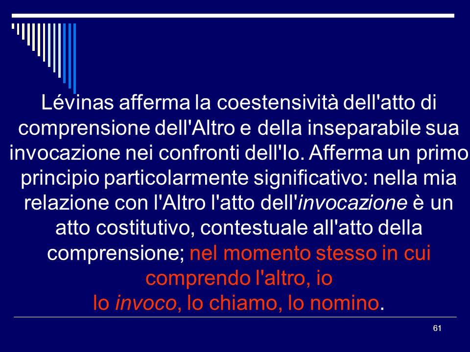 61 Lévinas afferma la coestensività dell atto di comprensione dell Altro e della inseparabile sua invocazione nei confronti dell Io.