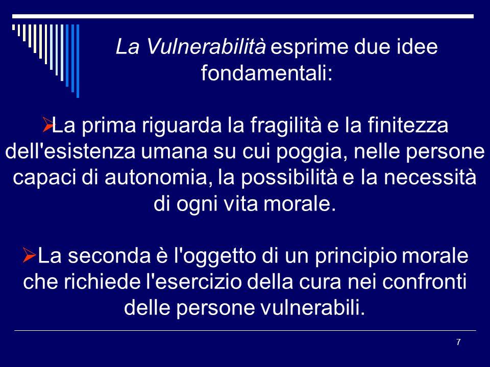 7 La Vulnerabilità esprime due idee fondamentali: La prima riguarda la fragilità e la finitezza dell esistenza umana su cui poggia, nelle persone capaci di autonomia, la possibilità e la necessità di ogni vita morale.