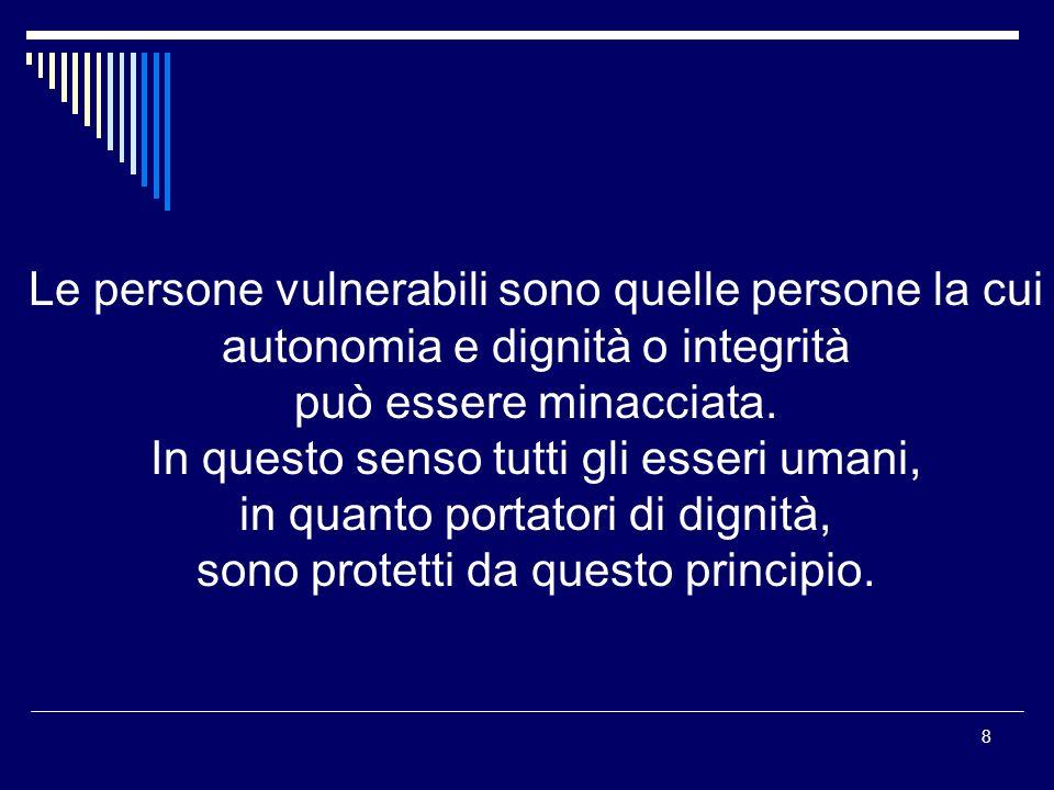9 Il principio di vulnerabilità richiede specificamente di non interferire con l autonomia, la dignità o l integrità degli esseri umani, ed essi ricevano assistenza affinché possano realizzare le loro potenzialità.