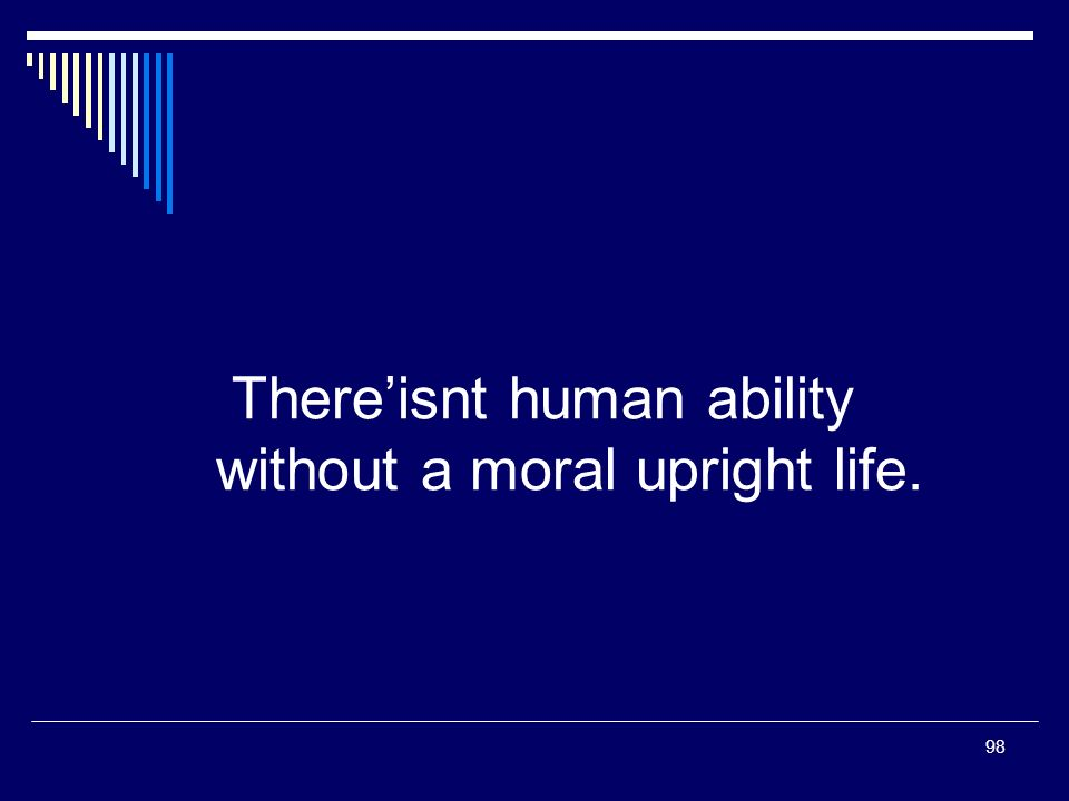 98 Thereisnt human ability without a moral upright life.