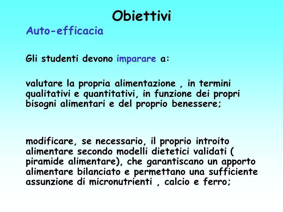 Obiettivi Auto-efficacia Gli studenti devono imparare a: valutare la propria alimentazione, in termini qualitativi e quantitativi, in funzione dei pro