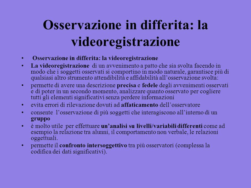 Osservazione in differita: la videoregistrazione La videoregistrazione di un avvenimento a patto che sia svolta facendo in modo che i soggetti osserva