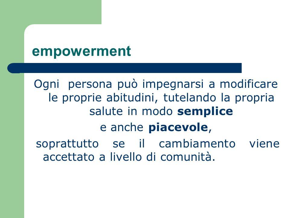 empowerment Ogni persona può impegnarsi a modificare le proprie abitudini, tutelando la propria salute in modo semplice e anche piacevole, soprattutto