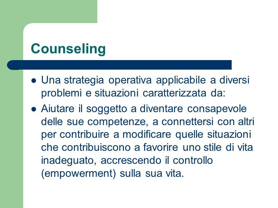 Counseling Una strategia operativa applicabile a diversi problemi e situazioni caratterizzata da: Aiutare il soggetto a diventare consapevole delle su