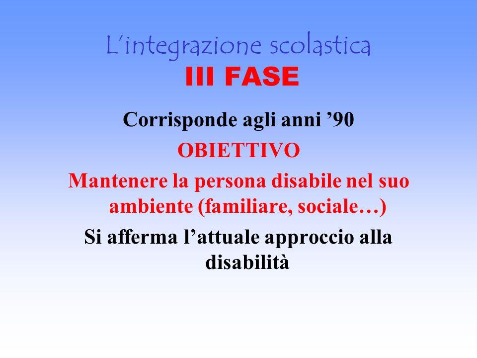 Lintegrazione scolastica III FASE Corrisponde agli anni 90 OBIETTIVO Mantenere la persona disabile nel suo ambiente (familiare, sociale…) Si afferma l