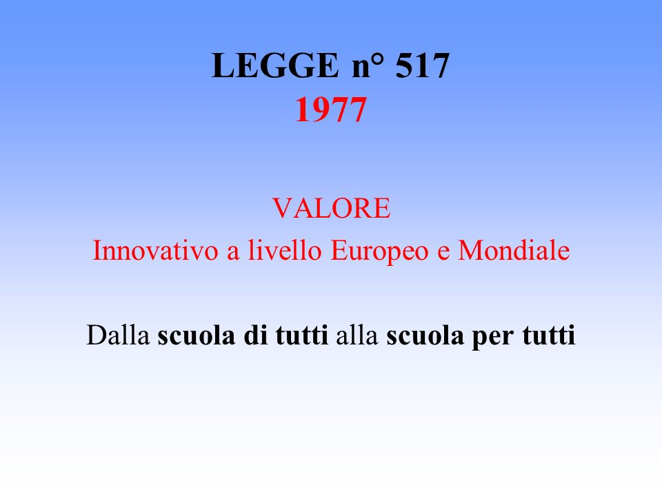 LEGGE n° 517 1977 VALORE Innovativo a livello Europeo e Mondiale Dalla scuola di tutti alla scuola per tutti