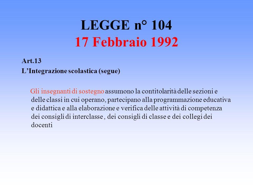 LEGGE n° 104 17 Febbraio 1992 Art.13 LIntegrazione scolastica (segue) Gli insegnanti di sostegno assumono la contitolarità delle sezioni e delle class