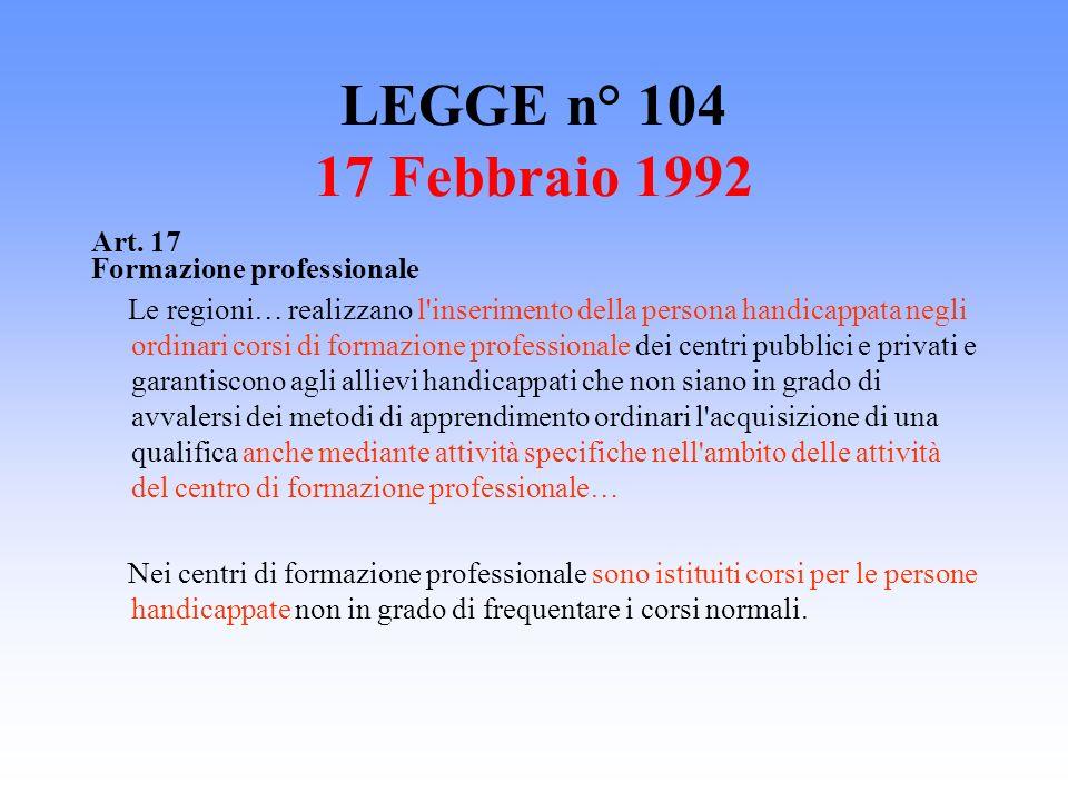 LEGGE n° 104 17 Febbraio 1992 Art. 17 Formazione professionale Le regioni… realizzano l'inserimento della persona handicappata negli ordinari corsi di