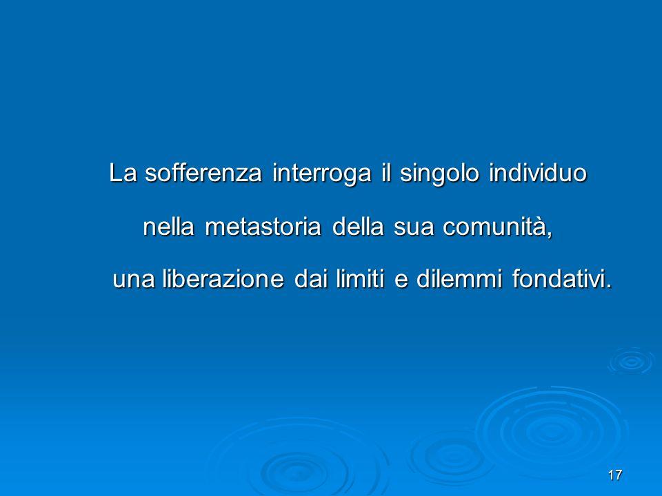 17 La sofferenza interroga il singolo individuo La sofferenza interroga il singolo individuo nella metastoria della sua comunità, nella metastoria del