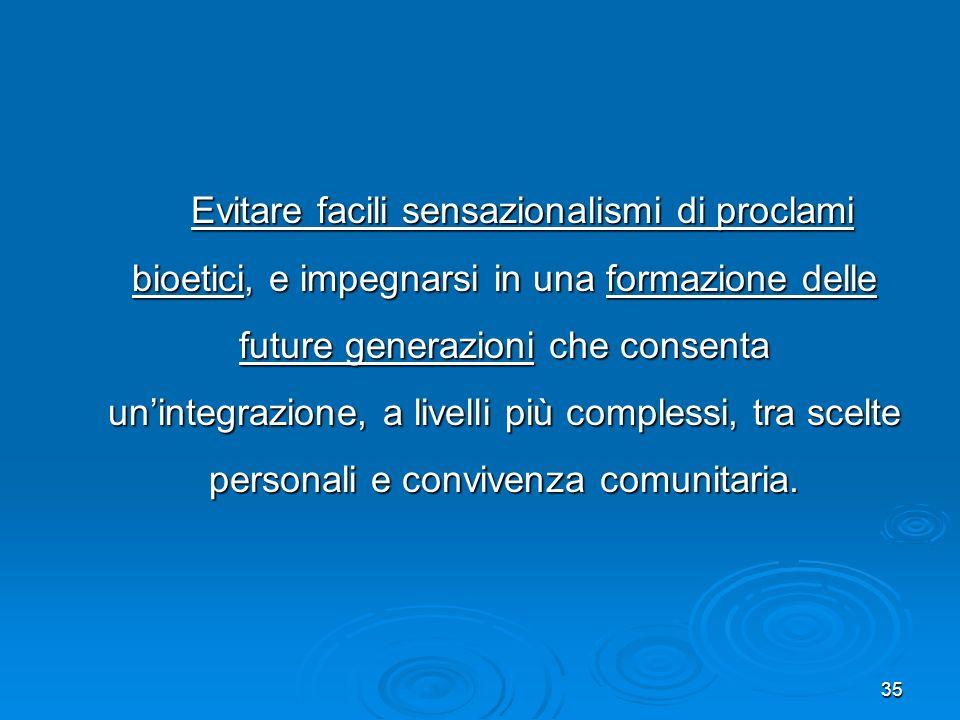 35 Evitare facili sensazionalismi di proclami bioetici, e impegnarsi in una formazione delle future generazioni che consenta unintegrazione, a livelli