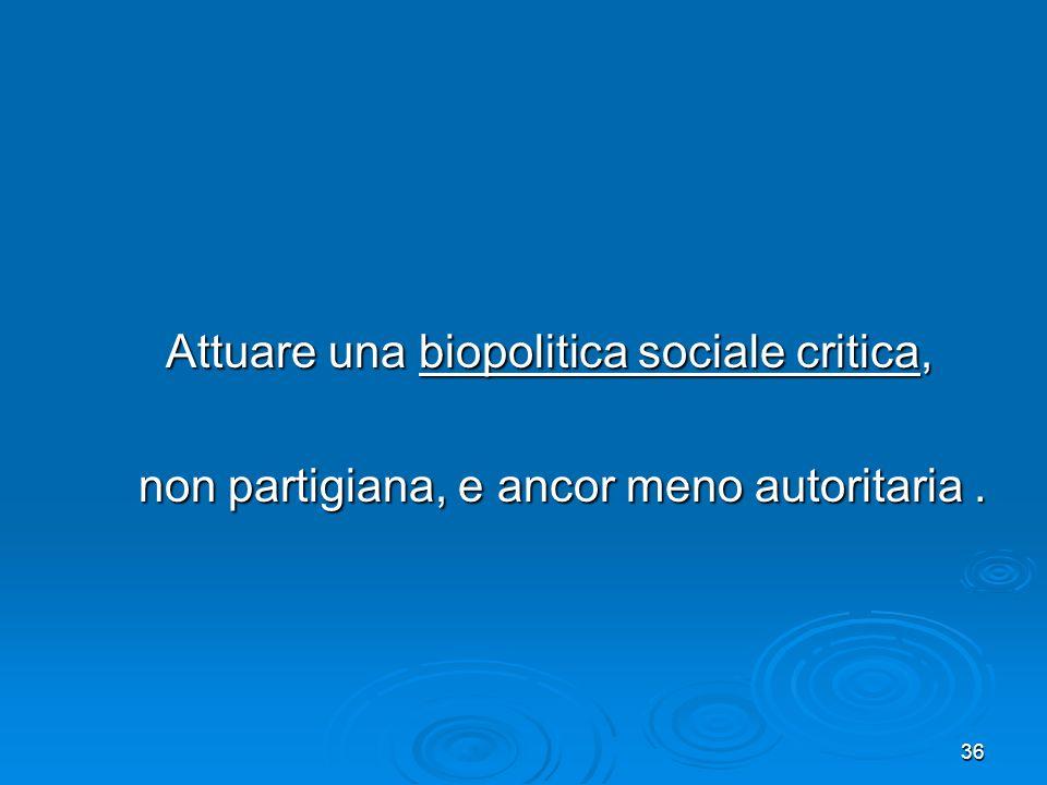 36 Attuare una biopolitica sociale critica, Attuare una biopolitica sociale critica, non partigiana, e ancor meno autoritaria. non partigiana, e ancor