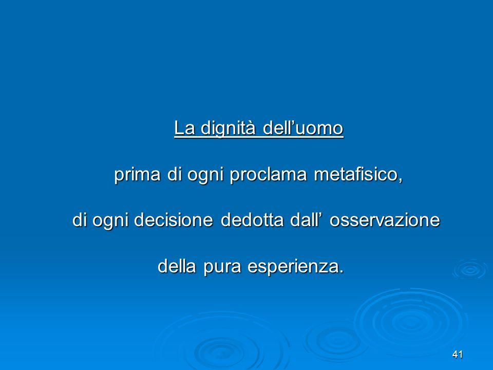 41 La dignità delluomo La dignità delluomo prima di ogni proclama metafisico, prima di ogni proclama metafisico, di ogni decisione dedotta dall osserv