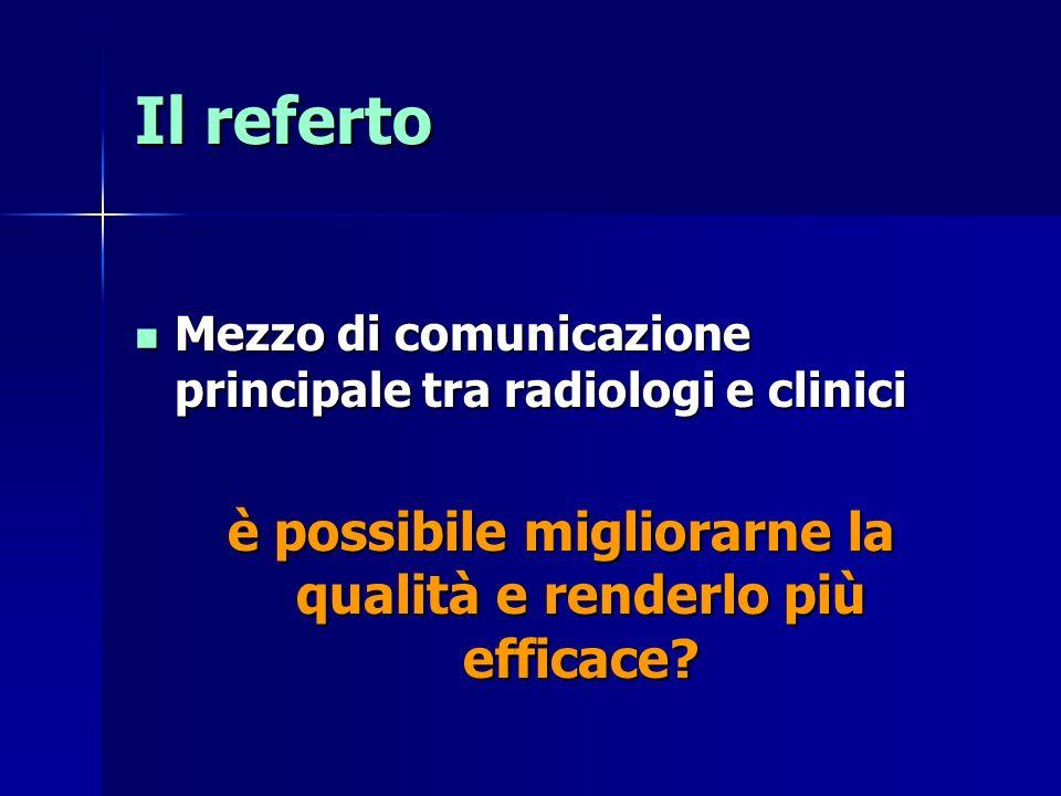 Il referto Mezzo di comunicazione principale tra radiologi e clinici Mezzo di comunicazione principale tra radiologi e clinici è possibile migliorarne la qualità e renderlo più efficace?