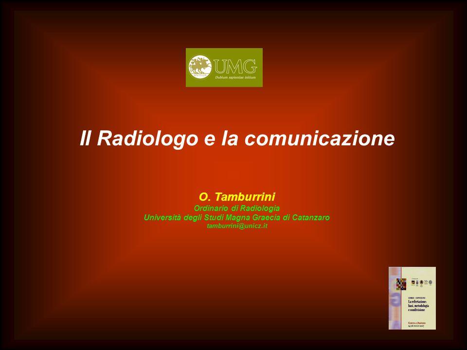 Il Radiologo e la comunicazione O. Tamburrini Ordinario di Radiologia Università degli Studi Magna Graecia di Catanzaro tamburrini@unicz.it