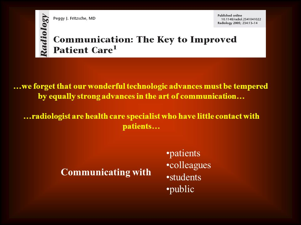 …we forget that our wonderful technologic advances must be tempered by equally strong advances in the art of communication… …radiologist are health care specialist who have little contact with patients… Communicating with patients colleagues students public