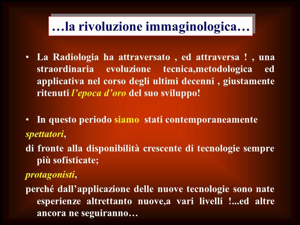 La Radiologia ha attraversato, ed attraversa !, una straordinaria evoluzione tecnica,metodologica ed applicativa nel corso degli ultimi decenni, giust
