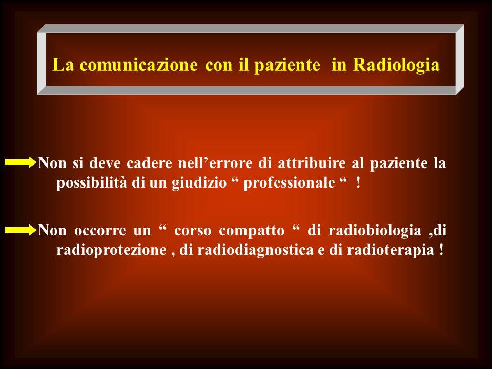 La comunicazione con il paziente in Radiologia Non si deve cadere nellerrore di attribuire al paziente la possibilità di un giudizio professionale ! N