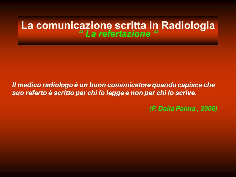 La comunicazione scritta in Radiologia La refertazione Il medico radiologo è un buon comunicatore quando capisce che suo referto è scritto per chi lo