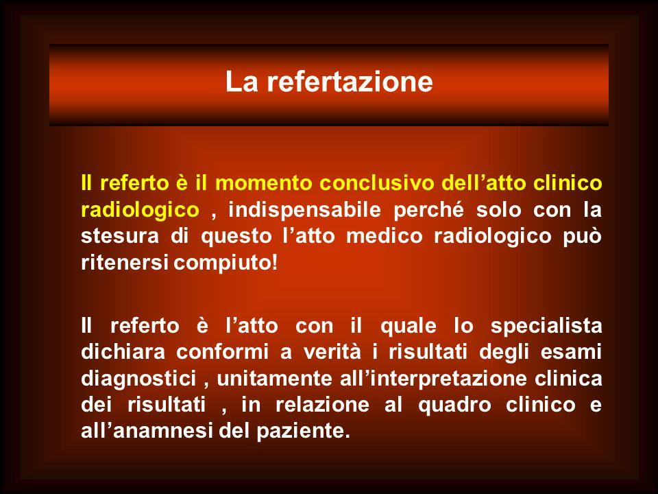 La refertazione Il referto è il momento conclusivo dellatto clinico radiologico, indispensabile perché solo con la stesura di questo latto medico radi