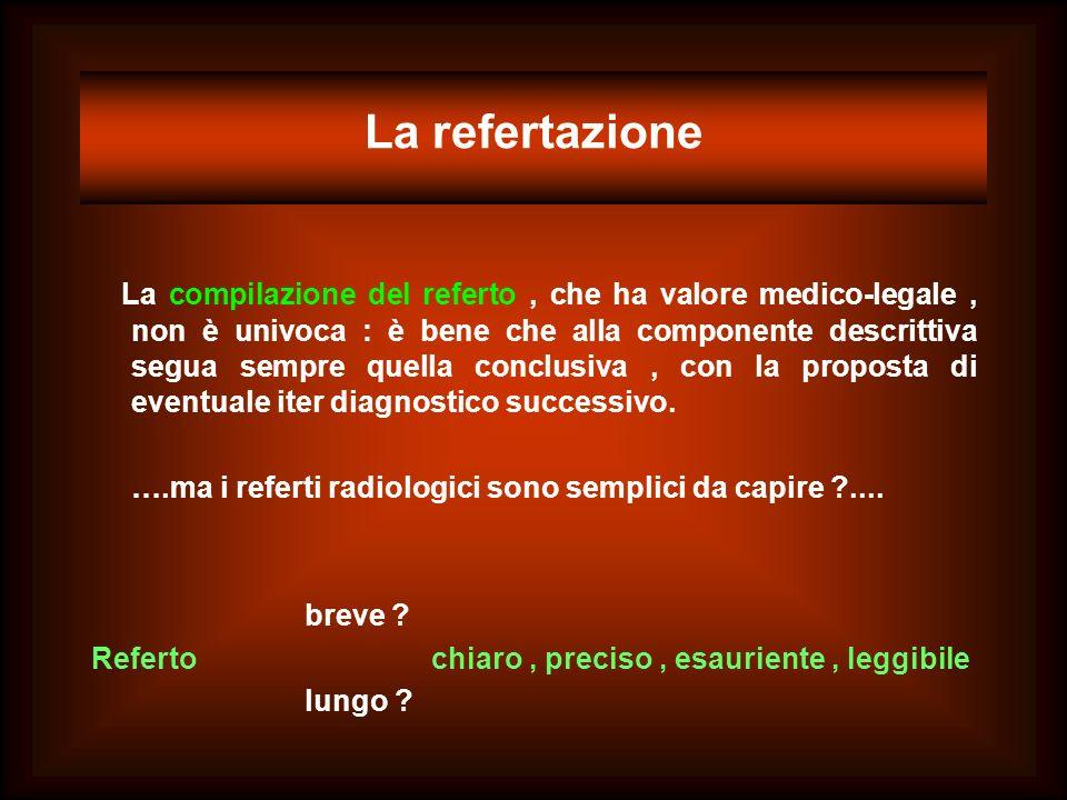 La refertazione La compilazione del referto, che ha valore medico-legale, non è univoca : è bene che alla componente descrittiva segua sempre quella c