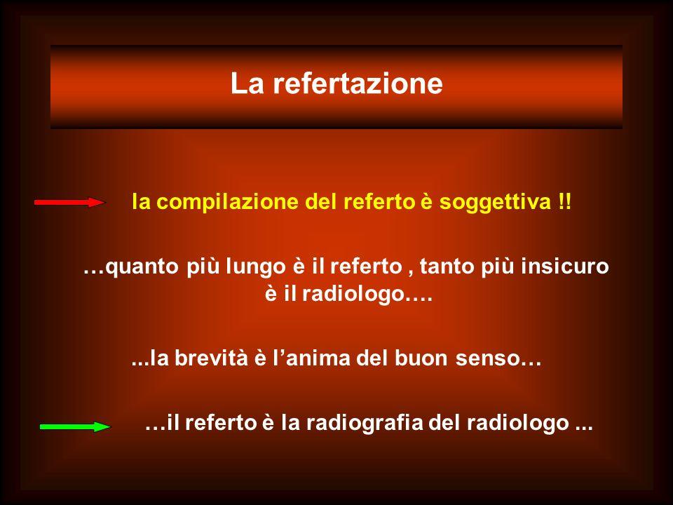 La refertazione la compilazione del referto è soggettiva !! …quanto più lungo è il referto, tanto più insicuro è il radiologo…....la brevità è lanima