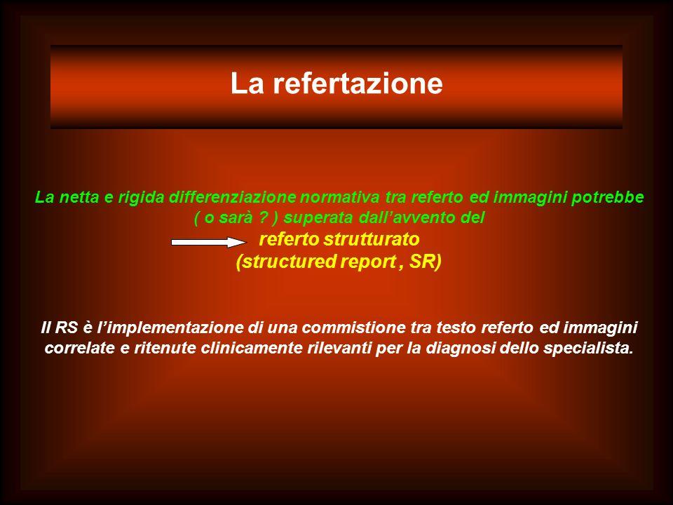 La refertazione La netta e rigida differenziazione normativa tra referto ed immagini potrebbe ( o sarà ? ) superata dallavvento del referto strutturat