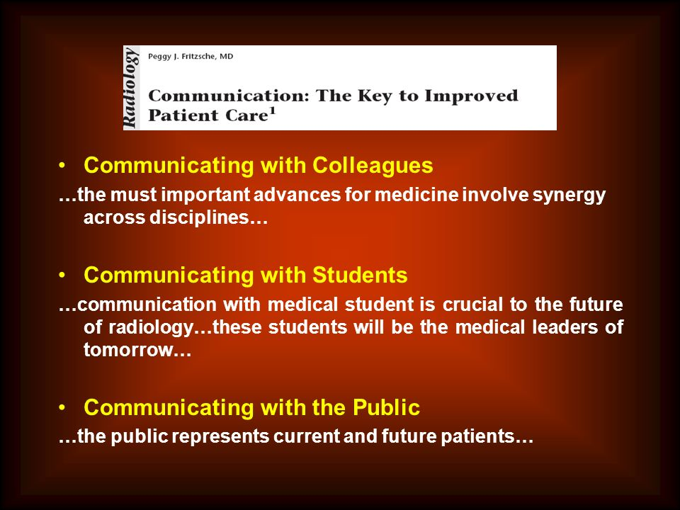 Communicating with Colleagues …the must important advances for medicine involve synergy across disciplines… Communicating with Students …communication with medical student is crucial to the future of radiology…these students will be the medical leaders of tomorrow… Communicating with the Public …the public represents current and future patients…