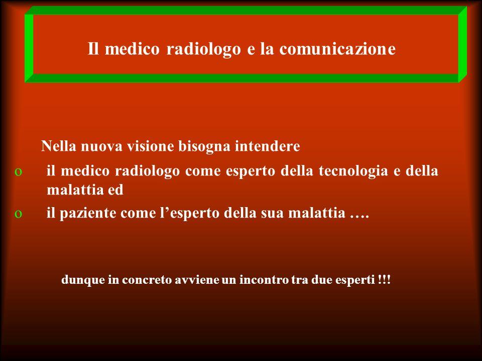 Il medico radiologo e la comunicazione Nella nuova visione bisogna intendere oil medico radiologo come esperto della tecnologia e della malattia ed oi