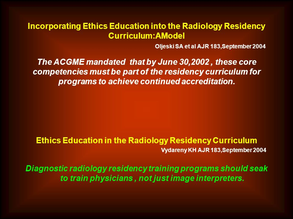 Incorporating Ethics Education into the Radiology Residency Curriculum:AModel Oljeski SA et al AJR 183,September 2004 The ACGME mandated that by June 30,2002, these core competencies must be part of the residency curriculum for programs to achieve continued accreditation.